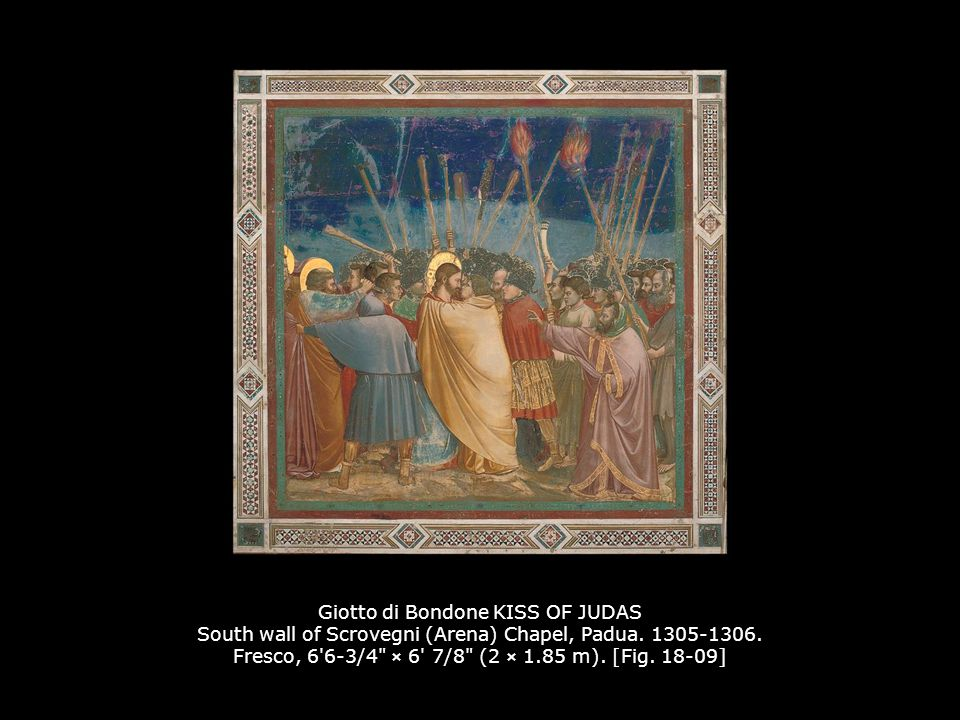 Giotto di Bondone KISS OF JUDAS South wall of Scrovegni (Arena) Chapel, Padua. 1305-1306. Fresco, 6 6-3/4 × 6 7/8 (2 × 1.85 m). [Fig. 18-09]